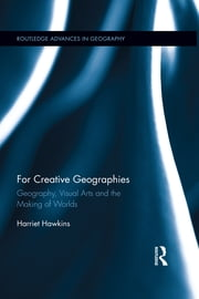 For Creative Geographies - Geography, Visual Arts and the Making of Worlds ebook by Harriet Hawkins