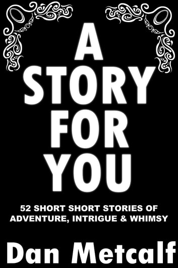 A Story For You - 52 Short Short Stories of Adventure, Intrigue and Whimsy ebook by Dan Metcalf