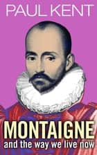 Montaigne - and the way we live now 電子書 by Paul Kent