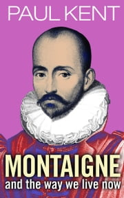Montaigne - and the way we live now ebook by Paul Kent