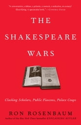 The Shakespeare Wars - Clashing Scholars, Public Fiascoes, Palace Coups ebook by Ron Rosenbaum