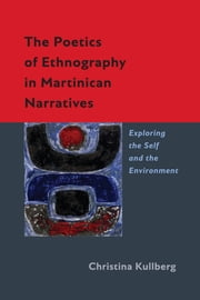 The Poetics of Ethnography in Martinican Narratives - Exploring the Self and the Environment ebook by Christina Kullberg
