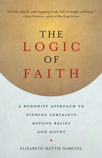 The Logic of Faith - A Buddhist Approach to Finding Certainty Beyond Belief and Doubt eBook by Elizabeth Mattis Namgyel