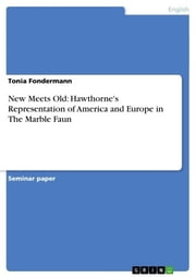 New Meets Old: Hawthorne's Representation of America and Europe in The Marble Faun ebook by Tonia Fondermann