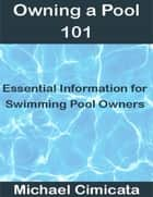 Owning a Pool 101: Essential Information for Swimming Pool Owners ebook by Michael Cimicata