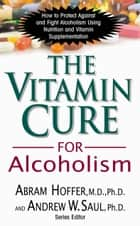 The Vitamin Cure for Alcoholism ebook by Abram Hoffer M.D. Ph.D.,Andrew W. Saul Ph.D.