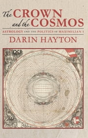 The Crown and the Cosmos - Astrology and the Politics of Maximilian I ebook by Darin Hayton
