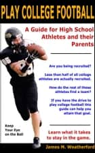 Play College Football - A Guide for High School Athletes and their Parents ebook by
