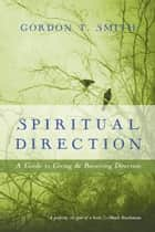 Spiritual Direction - A Guide to Giving and Receiving Direction ebook by Gordon T. Smith