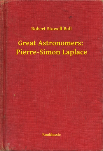 Great Astronomers: Pierre-Simon Laplace eBook by Robert Stawell Ball