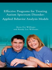 Effective Programs for Treating Autism Spectrum Disorder - Applied Behavior Analysis Models ebook by Betty Fry Williams,Randy Lee Williams