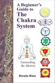 A Beginner's Guide to the Chakra System ebook by Brenda Hunt