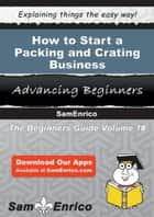 How to Start a Packing and Crating Business ebook by Bradford Houston