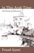 In This Arab Time - The Pursuit of Deliverance ebook by Fouad Ajami