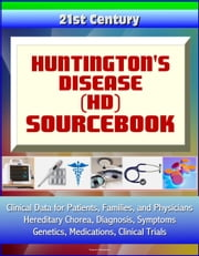 21st Century Huntington's Disease (HD) Sourcebook: Clinical Data for Patients, Families, and Physicians - Hereditary Chorea, Diagnosis, Symptoms, Genetics, Medications, Clinical Trials ebook by Progressive Management
