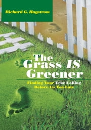 The Grass Is Greener - Finding Your True Calling Before Its Too Late ebook by Richard G. Hagstrom