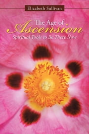 The Age of Ascension - Spiritual Tools to Be There Now ebook by Elizabeth Sullivan