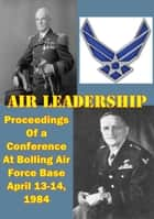 Air Leadership - Proceedings of a Conference at Bolling Air Force Base April 13-14, 1984 ebook by Wayne Thompson