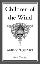 Children of the Wind ebook by Matthew Phipps Shiel