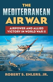 The Mediterranean Air War - Airpower and Allied Victory in World War II ebook by Robert S. Jr. Ehlers