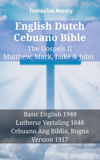 English Dutch Cebuano Bible - The Gospels II - Matthew, Mark, Luke & John - Basic English 1949 - Lutherse Vertaling 1648 - Cebuano Ang Biblia, Bugna Version 1917 eBook by TruthBeTold Ministry