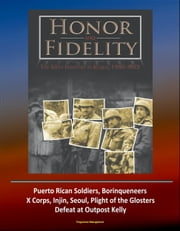 Honor and Fidelity: The 65th Infantry in Korea, 1950-1953 - U.S. Army in the Korean War - Puerto Rican Soldiers, Borinqueneers, X Corps, Injin, Seoul, Plight of the Glosters, Defeat at Outpost Kelly ebook by Progressive Management