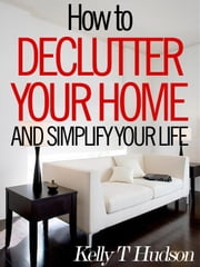 How to Declutter Your Home and Simplify Your Life - Tips and Techniques for a Clutter-Free Home ebook by Kelly Hudson
