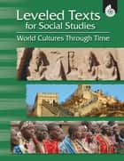 Leveled Texts for Social Studies: World Cultures Through Time ebook by Housel, Debra J.