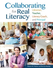 Collaborating for Real Literacy: Librarian, Teacher, Literacy Coach, and Principal, 2nd Edition - Librarian, Teacher, Literacy Coach, and Principal ebook by Sharon M. Pitcher,Bonnie W. Mackey