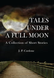 Tales Under A Full Moon - A Collection of Short Stories ebook by J. P. Cardone