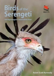 Birds of the Serengeti: And Ngorongoro Conservation Area ebook by Kennedy, Adam Scott