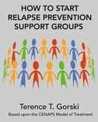 How to Start Relapse Prevention Support Groups ebook by Terence T. Gorski