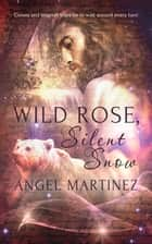 Wild Rose, Silent Snow ebook by Angel Martinez