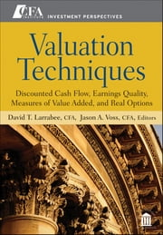 Valuation Techniques - Discounted Cash Flow, Earnings Quality, Measures of Value Added, and Real Options ebook by David T. Larrabee,Jason A. Voss