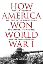 "How America Won World War I ebook by Alan Axelrod, author of ""Generals South, Generals North"""