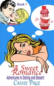 A Sweet Romance: Book 1, Adventures in Dating and Dessert - A Sweet Romance, #1 ebook by Cassie Page