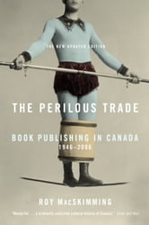 "The Perilous Trade - ""Book Publishing in Canada, 1946-2006"" ebook by Roy Macskimming"