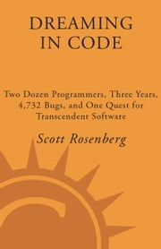 Dreaming in Code - Two Dozen Programmers, Three Years, 4,732 Bugs, and One Quest for Transcendent Software ebook by Scott Rosenberg