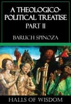 A Theologico-Political Treatise - Part II ebook by Baruch Spinoza