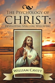 The Psychology of Christ - Developing Spiritual Wellbeing ebook by William Cavitt