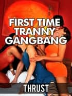 First Time Tranny Gangbang (Double Anal Self-Fucking Virgin Confessional Shemale Erotica) ebook by Thrust