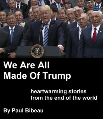 We Are All Made Of Trump: Heartwarming Stories From The End Of The World ebook by Paul Bibeau