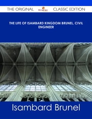 The life of Isambard Kingdom Brunel, Civil Engineer - The Original Classic Edition ebook by Isambard Brunel