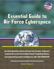 Essential Guide to Air Force Cyberspace: 50 Cyber Questions Every Airman Can Answer, Airpower Lessons for an Air Force Cyber-Power Targeting Theory, Conceptualizing Cyber Intelligence, ISR, USCYBERCOM ebook by Progressive Management