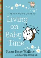 The New Mom's Guide to Living on Baby Time (The New Mom's Guides) ebook by Susan Besze Wallace,Monica M.D. Reed