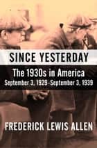 Since Yesterday - The 1930s in America, September 3, 1929–September 3, 1939 ebook by Frederick Lewis Allen