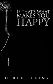 If That's What Makes You Happy ebook by Derek Elkins