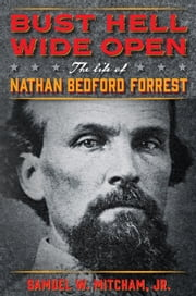 Bust Hell Wide Open - The Life of Nathan Bedford Forrest ebook by Samuel W. Mitcham