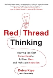Red Thread Thinking: Weaving Together Connections for Brilliant Ideas and Profitable Innovation ebook by Debra Kaye