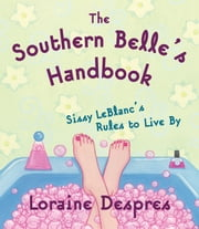 The Southern Belle's Handbook - Sissy LeBlanc's Rules to Live By ebook by Loraine Despres